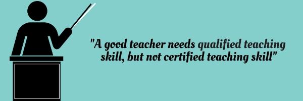 """A good teacher needs qualified teaching skill, but not certified teaching skill"""